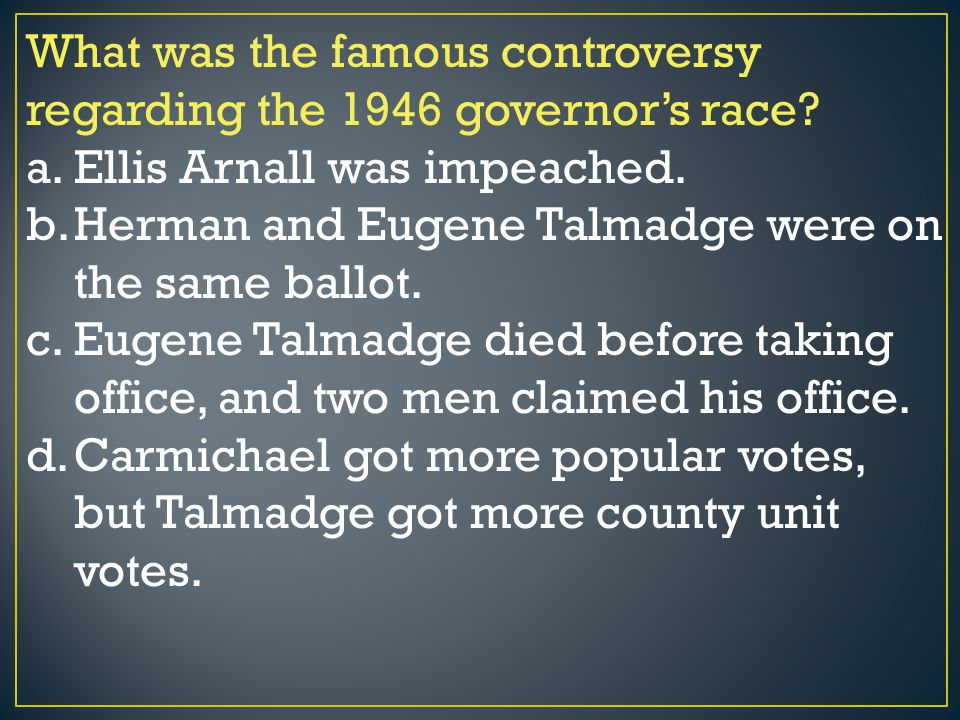 What was the famous controversy regarding the 1946 governor's race? a.Ellis Arnall was impeached. b.Herman and Eugene Talmadge were on the same ballot