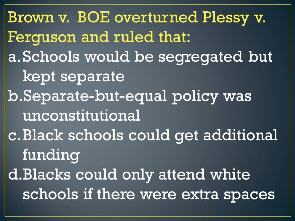 Brown v. BOE overturned Plessy v. Ferguson and ruled that: a.Schools would be segregated but kept separate b.Separate-but-equal policy was unconstitut