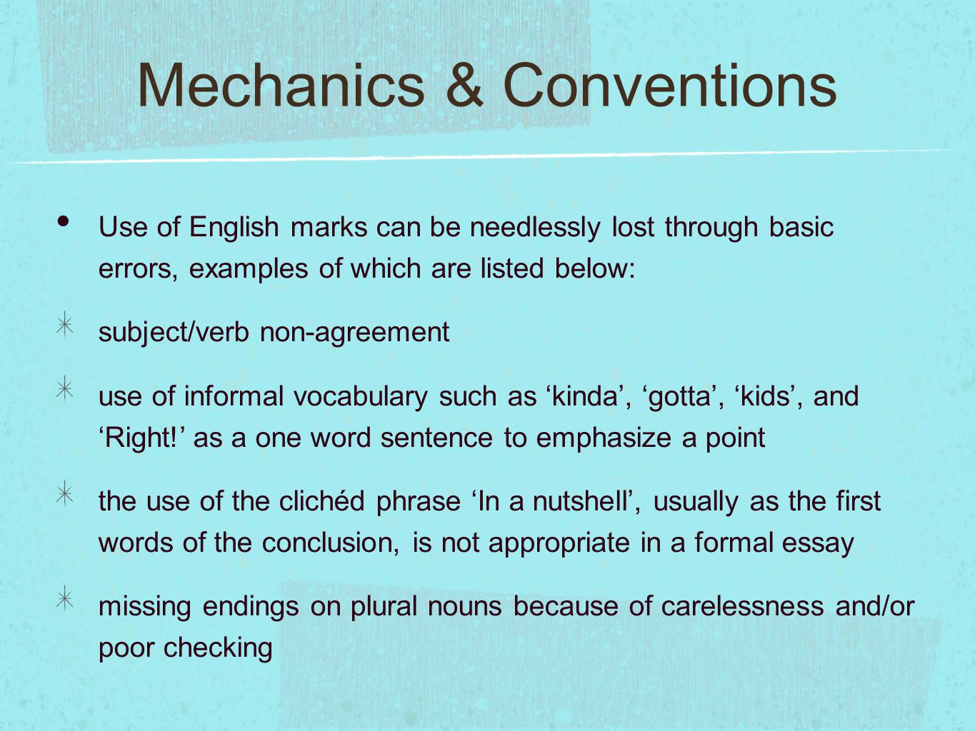 Mechanics & Conventions Use of English marks can be needlessly lost through basic errors, examples of which are listed below: subject/verb non-agreement use of informal vocabulary such as 'kinda', 'gotta', 'kids', and 'Right!' as a one word sentence to emphasize a point the use of the clichéd phrase 'In a nutshell', usually as the first words of the conclusion, is not appropriate in a formal essay missing endings on plural nouns because of carelessness and/or poor checking