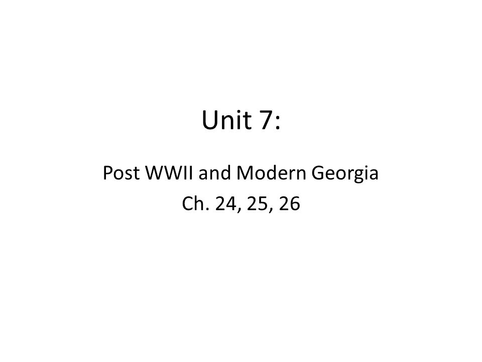 Unit 7: Post WWII and Modern Georgia Ch. 24, 25, 26