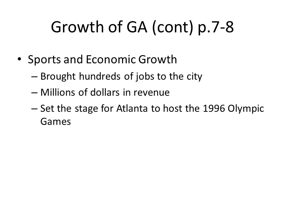Growth of GA (cont) p.7-8 Sports and Economic Growth – Brought hundreds of jobs to the city – Millions of dollars in revenue – Set the stage for Atlan