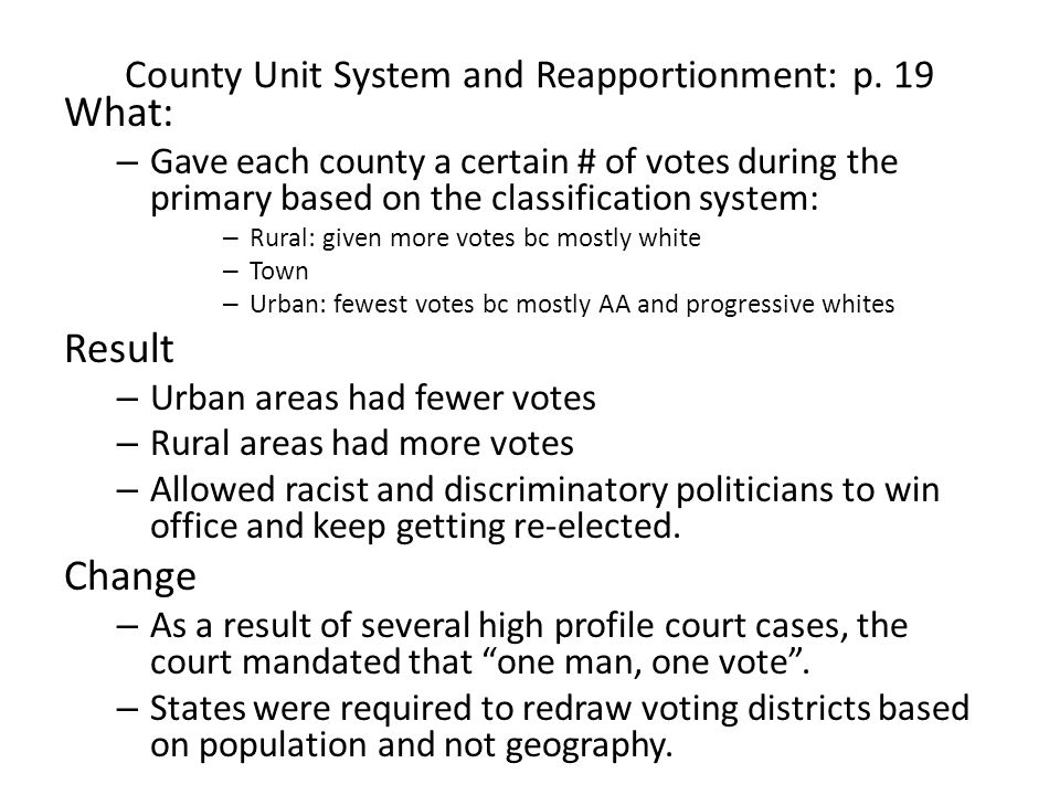County Unit System and Reapportionment: p. 19 What: – Gave each county a certain # of votes during the primary based on the classification system: – R
