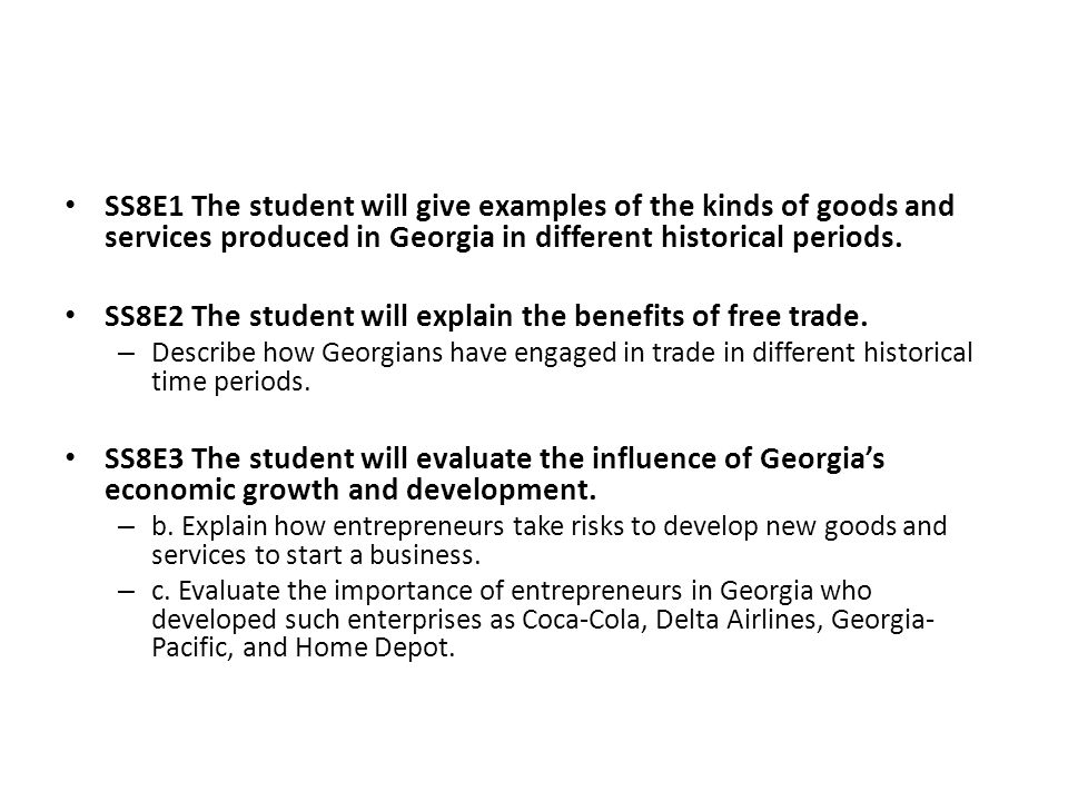 SS8E1 The student will give examples of the kinds of goods and services produced in Georgia in different historical periods. SS8E2 The student will ex