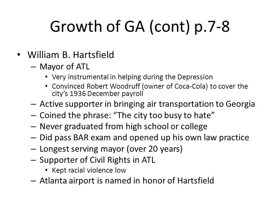 Growth of GA (cont) p.7-8 William B. Hartsfield – Mayor of ATL Very instrumental in helping during the Depression Convinced Robert Woodruff (owner of