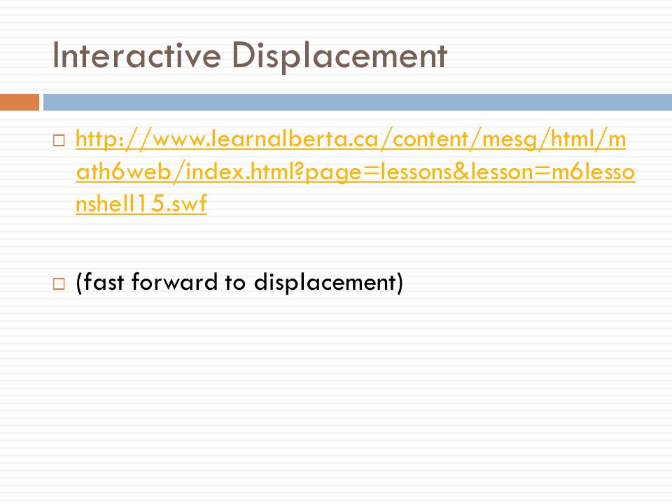 Interactive Displacement  http://www.learnalberta.ca/content/mesg/html/m ath6web/index.html?page=lessons&lesson=m6lesso nshell15.swf http://www.learn