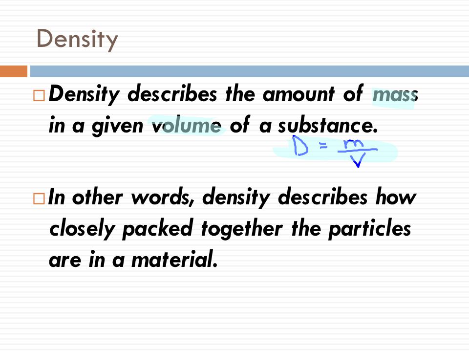 Density  Density describes the amount of mass in a given volume of a substance.  In other words, density describes how closely packed together the p