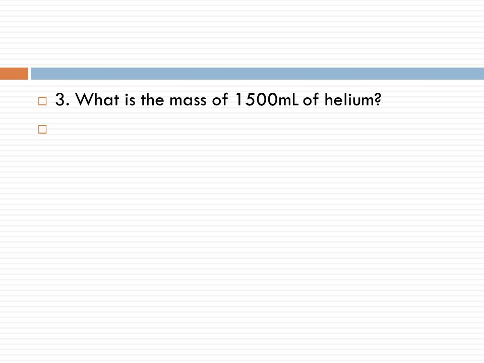  3. What is the mass of 1500mL of helium? 