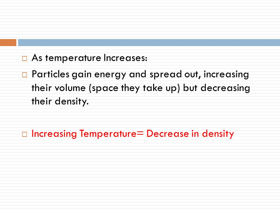  As temperature Increases:  Particles gain energy and spread out, increasing their volume (space they take up) but decreasing their density.  Incre