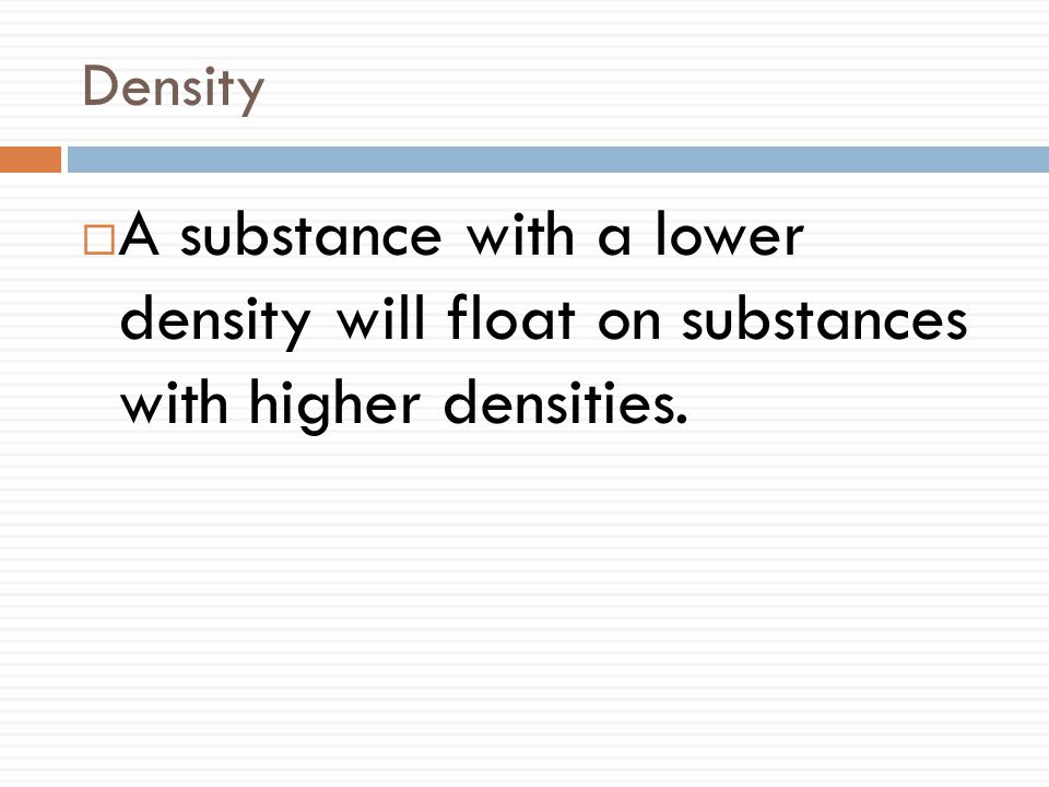 Density  A substance with a lower density will float on substances with higher densities.