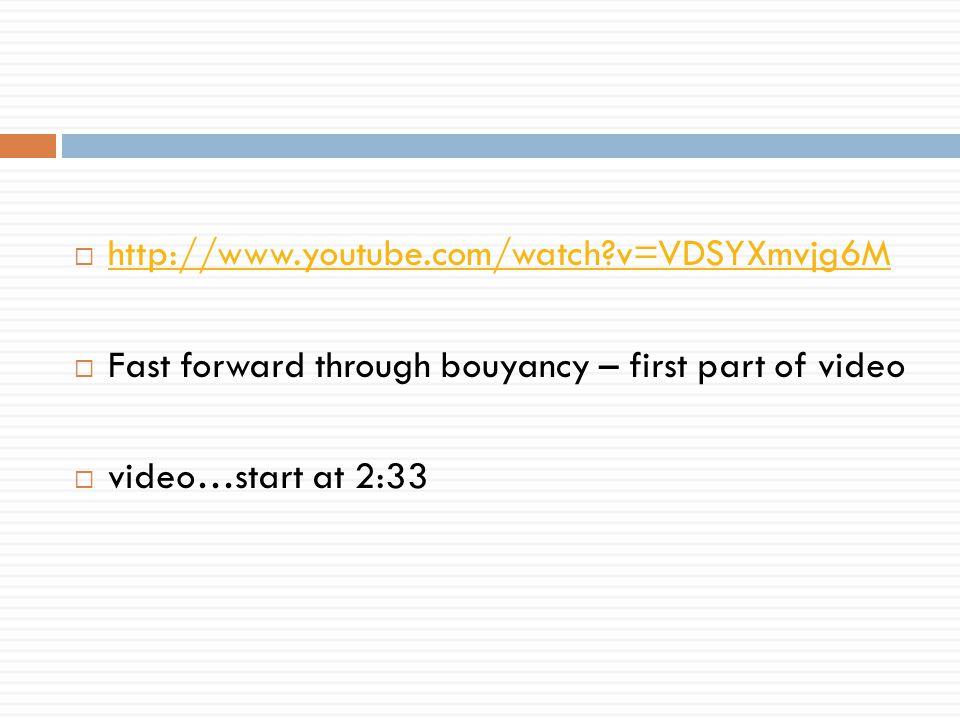  http://www.youtube.com/watch?v=VDSYXmvjg6M http://www.youtube.com/watch?v=VDSYXmvjg6M  Fast forward through bouyancy – first part of video  video…