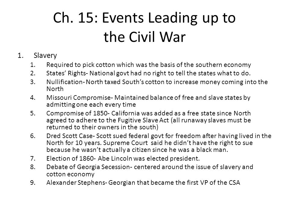 Ch. 15: Events Leading up to the Civil War 1.Slavery 1.Required to pick cotton which was the basis of the southern economy 2.States' Rights- National