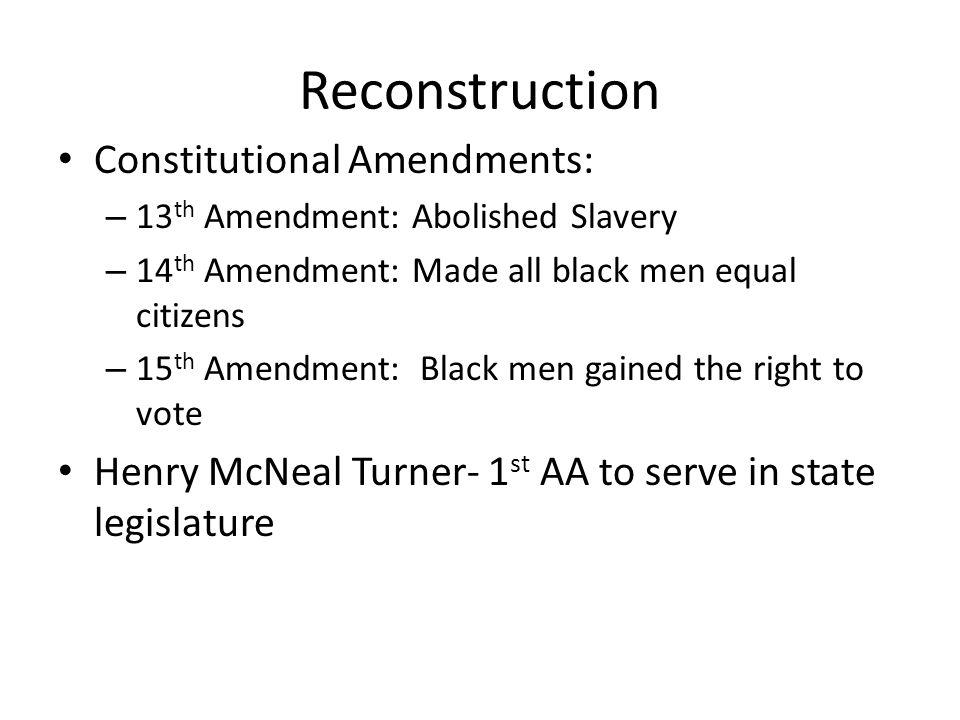 Reconstruction Constitutional Amendments: – 13 th Amendment: Abolished Slavery – 14 th Amendment: Made all black men equal citizens – 15 th Amendment: