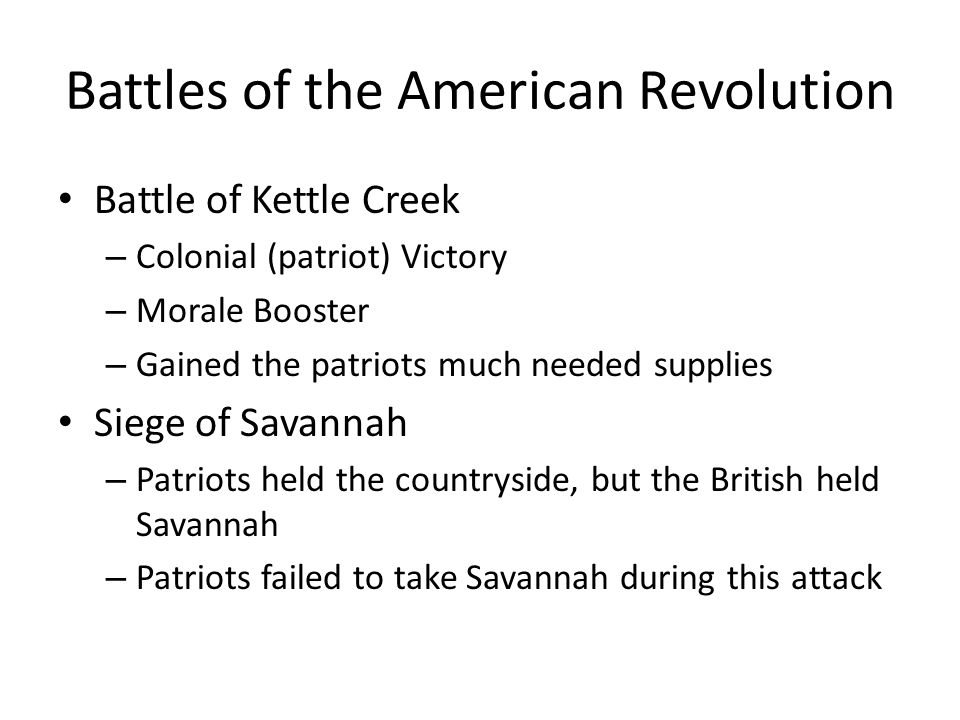 Battles of the American Revolution Battle of Kettle Creek – Colonial (patriot) Victory – Morale Booster – Gained the patriots much needed supplies Sie