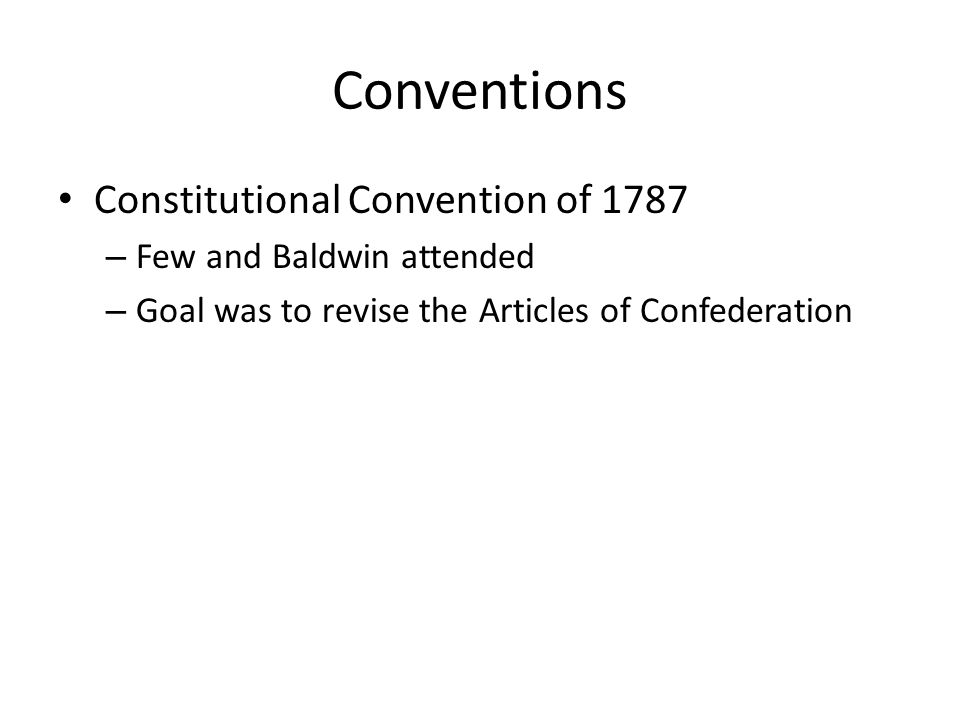 Conventions Constitutional Convention of 1787 – Few and Baldwin attended – Goal was to revise the Articles of Confederation