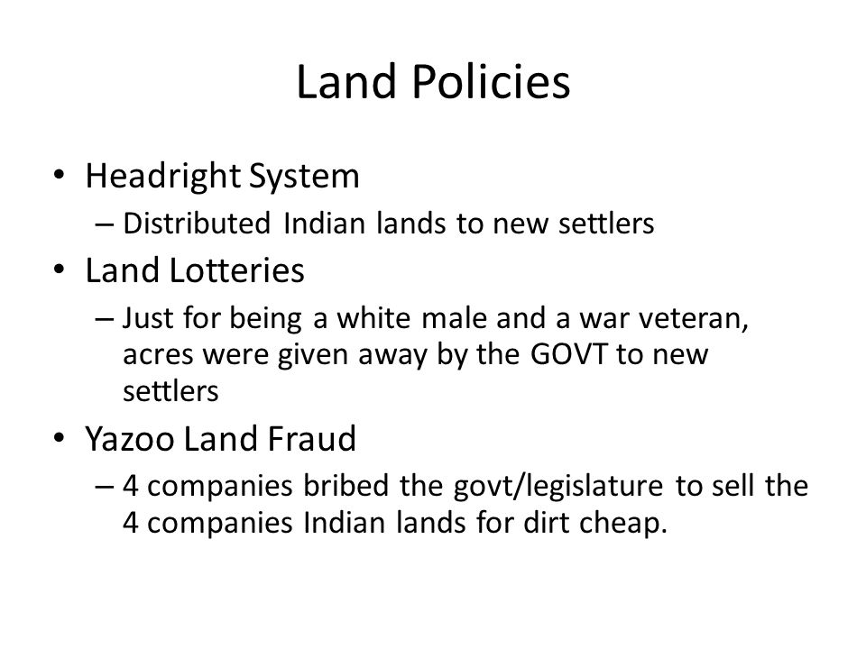 Land Policies Headright System – Distributed Indian lands to new settlers Land Lotteries – Just for being a white male and a war veteran, acres were g