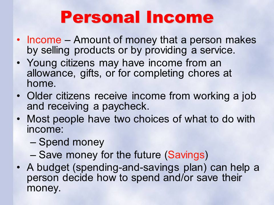 Personal Income Income – Amount of money that a person makes by selling products or by providing a service. Young citizens may have income from an all