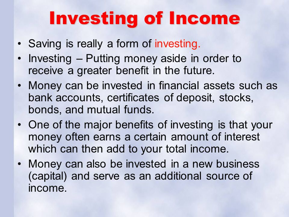 Investing of Income Saving is really a form of investing. Investing – Putting money aside in order to receive a greater benefit in the future. Money c