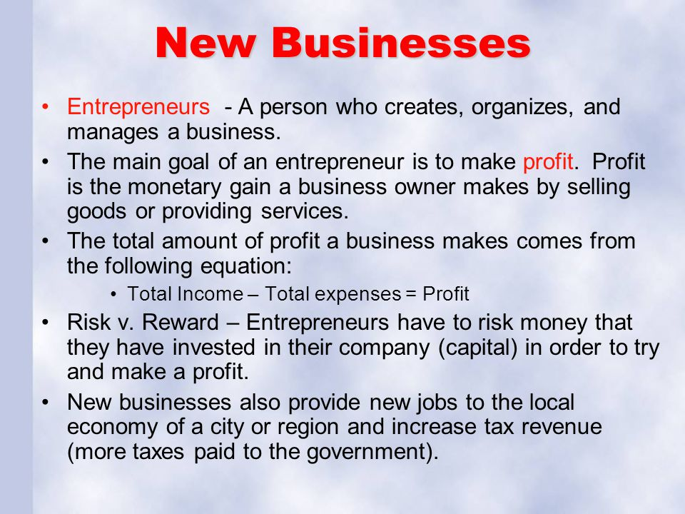 New Businesses Entrepreneurs - A person who creates, organizes, and manages a business. The main goal of an entrepreneur is to make profit. Profit is