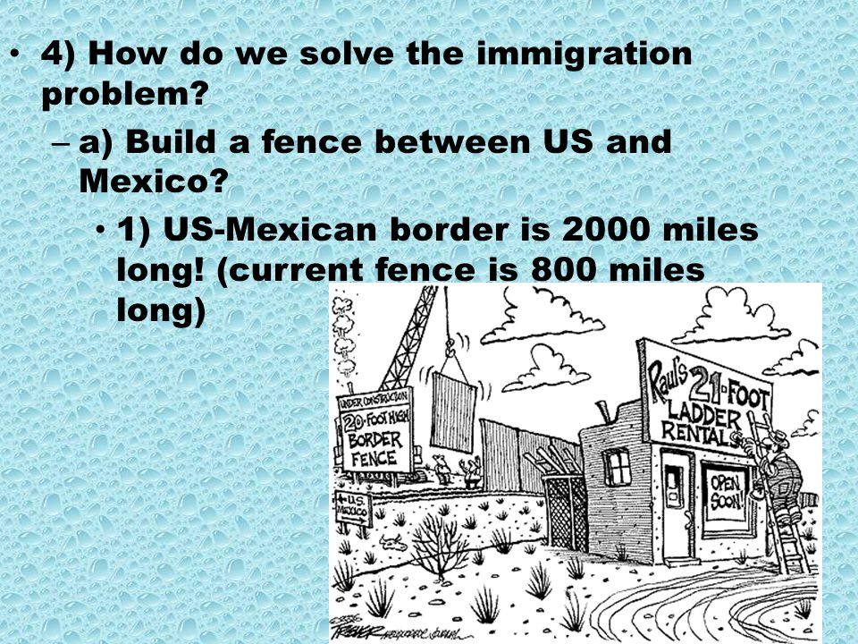 4) How do we solve the immigration problem. – a) Build a fence between US and Mexico.