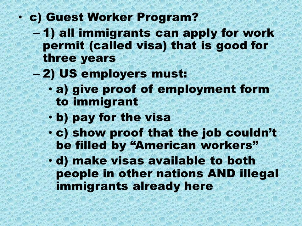 c) Guest Worker Program? – 1) all immigrants can apply for work permit (called visa) that is good for three years – 2) US employers must: a) give proo