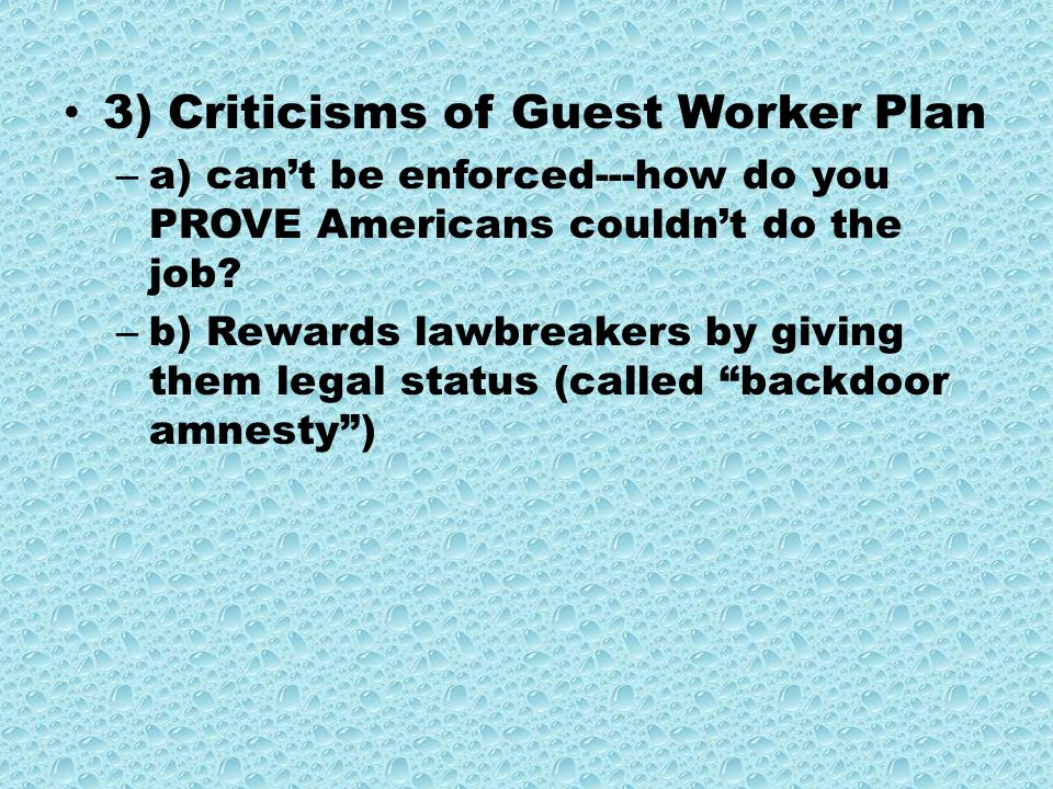 3) Criticisms of Guest Worker Plan – a) can't be enforced---how do you PROVE Americans couldn't do the job.