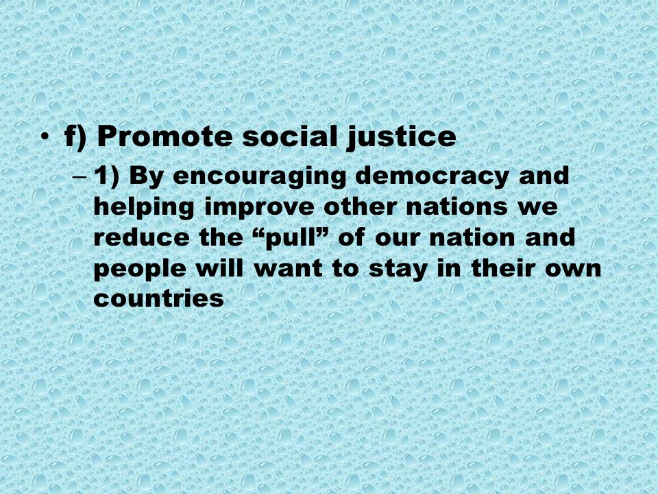 f) Promote social justice – 1) By encouraging democracy and helping improve other nations we reduce the pull of our nation and people will want to stay in their own countries