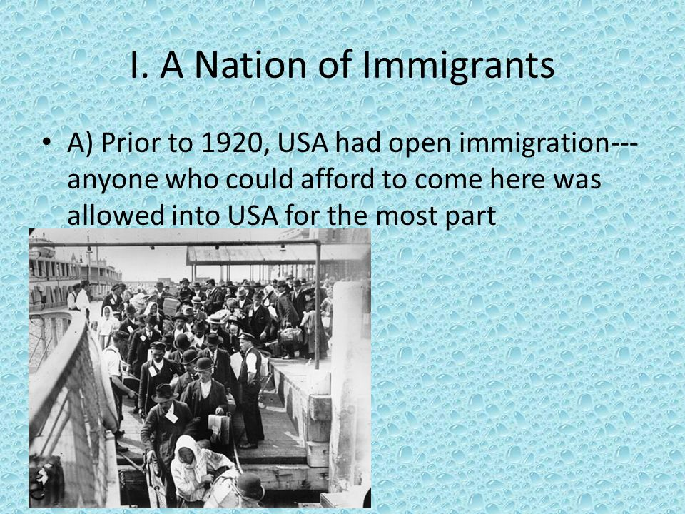 I. A Nation of Immigrants A) Prior to 1920, USA had open immigration--- anyone who could afford to come here was allowed into USA for the most part