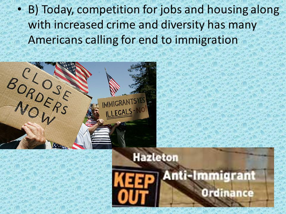 B) Today, competition for jobs and housing along with increased crime and diversity has many Americans calling for end to immigration
