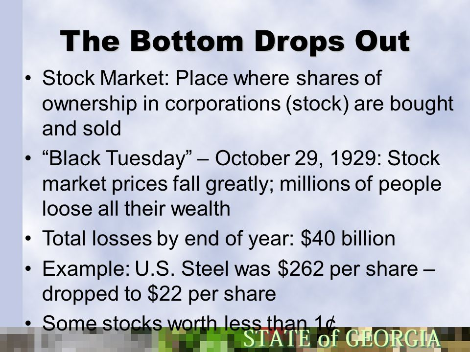 "The Bottom Drops Out Stock Market: Place where shares of ownership in corporations (stock) are bought and sold ""Black Tuesday"" – October 29, 1929: Sto"