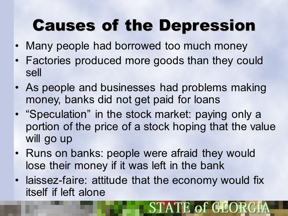 Causes of the Depression Many people had borrowed too much money Factories produced more goods than they could sell As people and businesses had probl