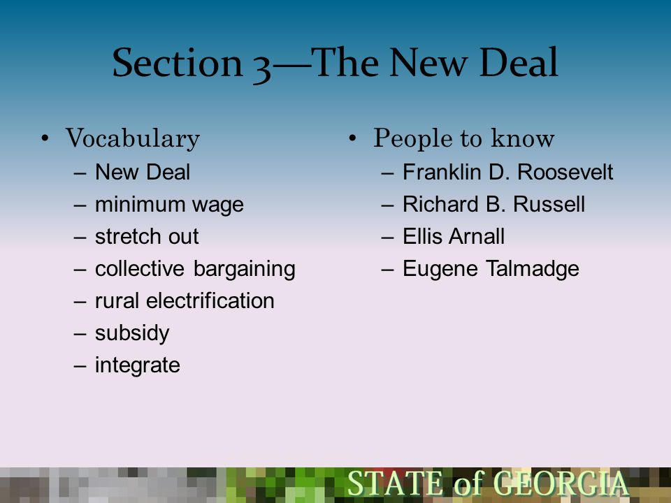 Section 3—The New Deal Vocabulary –New Deal –minimum wage –stretch out –collective bargaining –rural electrification –subsidy –integrate People to kno