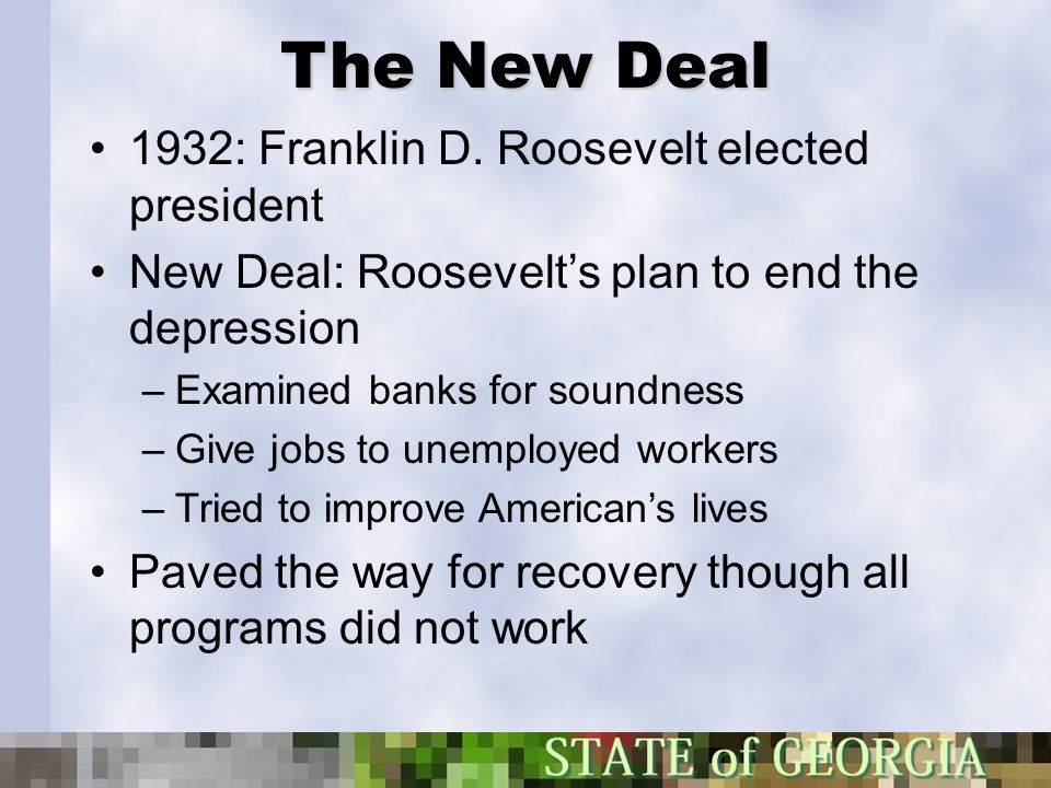 The New Deal 1932: Franklin D. Roosevelt elected president New Deal: Roosevelt's plan to end the depression –Examined banks for soundness –Give jobs t