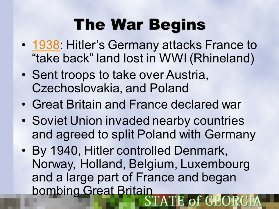 "The War Begins 1938: Hitler's Germany attacks France to ""take back"" land lost in WWI (Rhineland)1938 Sent troops to take over Austria, Czechoslovakia,"