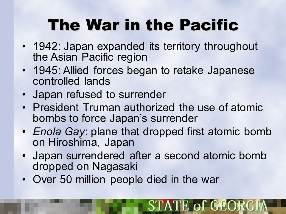 The War in the Pacific 1942: Japan expanded its territory throughout the Asian Pacific region 1945: Allied forces began to retake Japanese controlled
