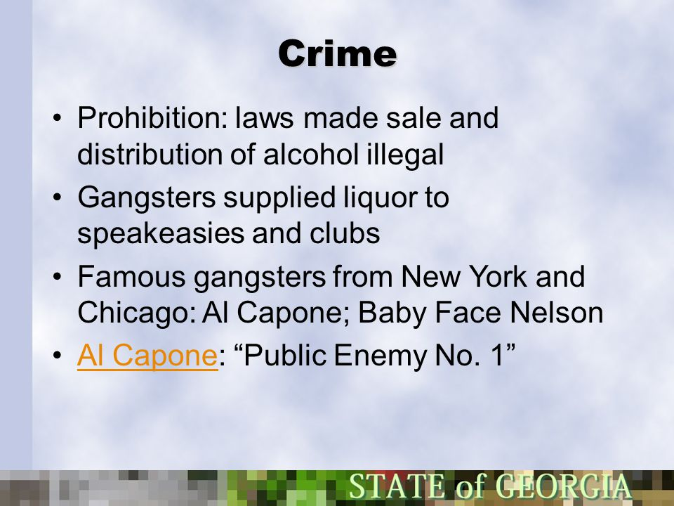 Crime Prohibition: laws made sale and distribution of alcohol illegal Gangsters supplied liquor to speakeasies and clubs Famous gangsters from New Yor