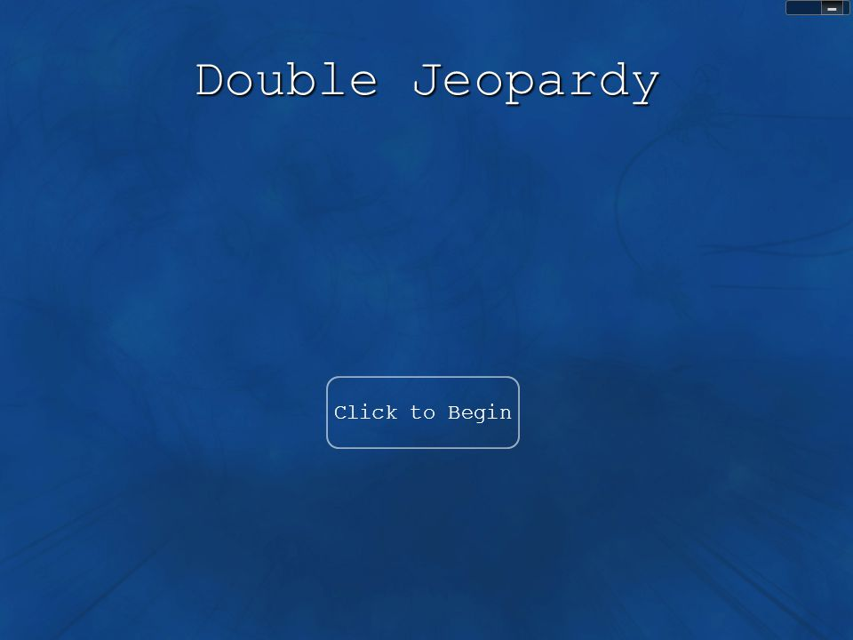 Double Jeopardy Click to Begin