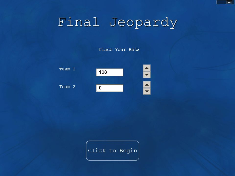 Final Jeopardy Click to Begin Place Your Bets Team 1 Team 2 Sound Control