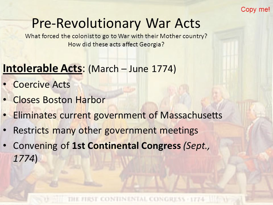 Pre-Revolutionary War Acts What forced the colonist to go to War with their Mother country? How did these acts affect Georgia? Intolerable Acts: (Marc