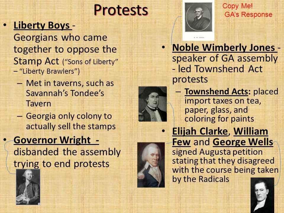 Protests Liberty Boys - Georgians who came together to oppose the Stamp Act ( Sons of Liberty – Liberty Brawlers ) – Met in taverns, such as Savannah's Tondee's Tavern – Georgia only colony to actually sell the stamps Governor Wright - disbanded the assembly trying to end protests Noble Wimberly Jones - speaker of GA assembly - led Townshend Act protests – Townshend Acts: placed import taxes on tea, paper, glass, and coloring for paints Elijah Clarke, William Few and George Wells signed Augusta petition stating that they disagreed with the course being taken by the Radicals Copy Me.