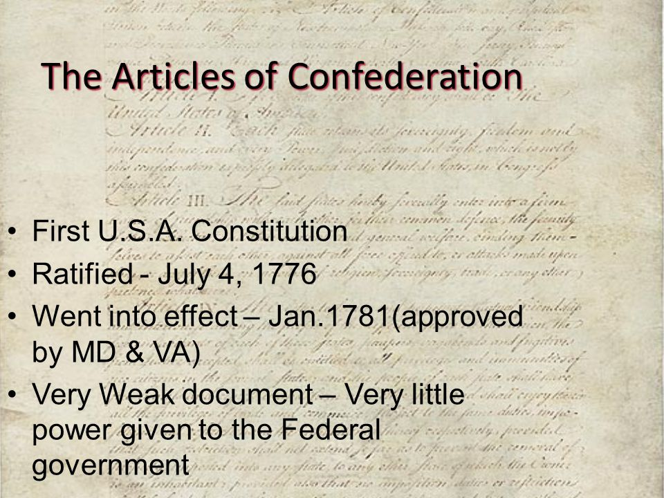 The Articles of Confederation First U.S.A. Constitution Ratified - July 4, 1776 Went into effect – Jan.1781(approved by MD & VA) Very Weak document –