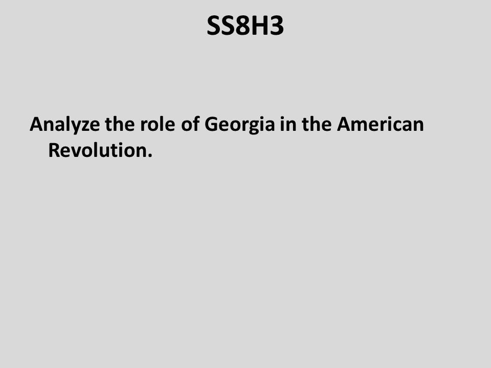 SS8H3 Analyze the role of Georgia in the American Revolution.