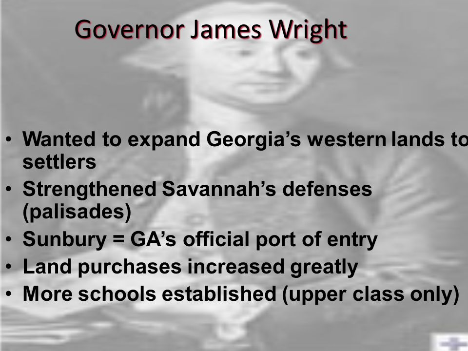 Governor James Wright Wanted to expand Georgia's western lands to settlers Strengthened Savannah's defenses (palisades) Sunbury = GA's official port of entry Land purchases increased greatly More schools established (upper class only)