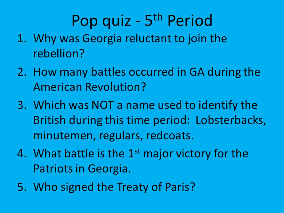 Pop quiz - 5 th Period 1.Why was Georgia reluctant to join the rebellion? 2.How many battles occurred in GA during the American Revolution? 3.Which wa