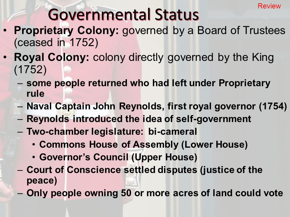 Governmental Status Proprietary Colony: governed by a Board of Trustees (ceased in 1752) Royal Colony: colony directly governed by the King (1752) –some people returned who had left under Proprietary rule –Naval Captain John Reynolds, first royal governor (1754) –Reynolds introduced the idea of self-government –Two-chamber legislature: bi-cameral Commons House of Assembly (Lower House) Governor's Council (Upper House) –Court of Conscience settled disputes (justice of the peace) –Only people owning 50 or more acres of land could vote Review