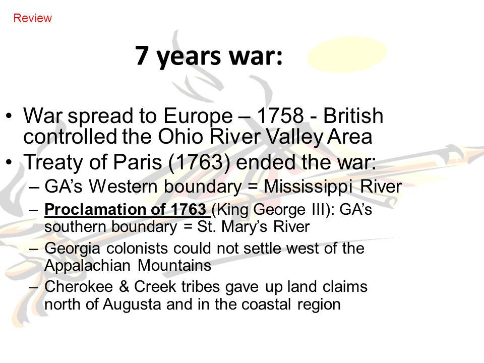 7 years war: War spread to Europe – 1758 - British controlled the Ohio River Valley Area Treaty of Paris (1763) ended the war: –GA's Western boundary = Mississippi River –Proclamation of 1763 (King George III): GA's southern boundary = St.