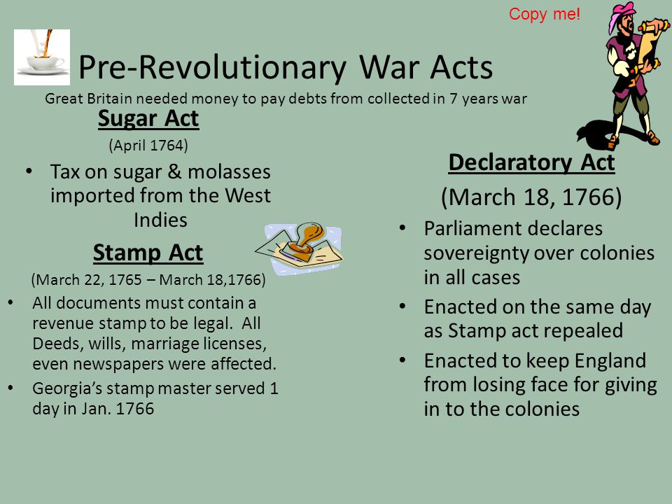Pre-Revolutionary War Acts Great Britain needed money to pay debts from collected in 7 years war Sugar Act (April 1764) Tax on sugar & molasses import