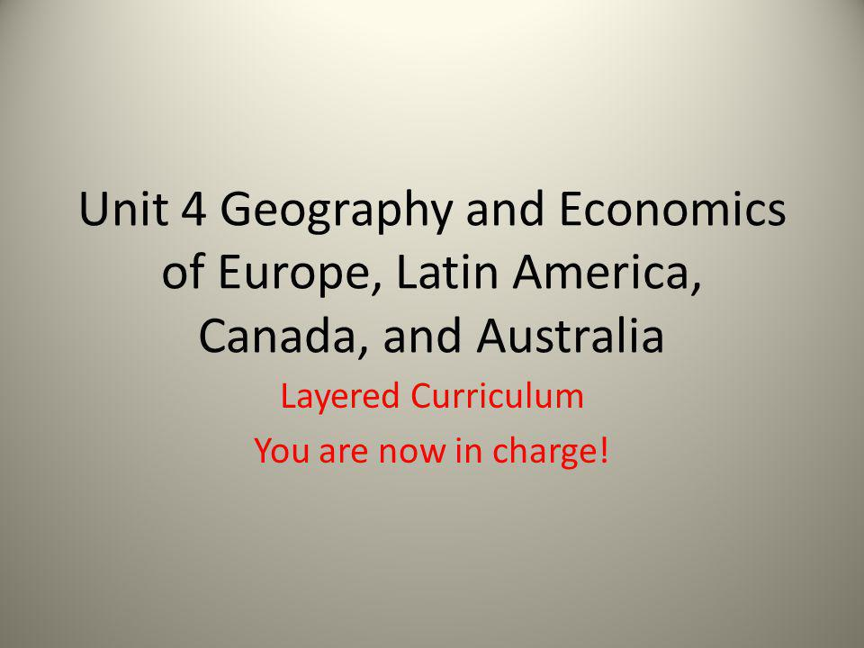 Unit 4 Geography and Economics of Europe, Latin America, Canada, and Australia Layered Curriculum You are now in charge!