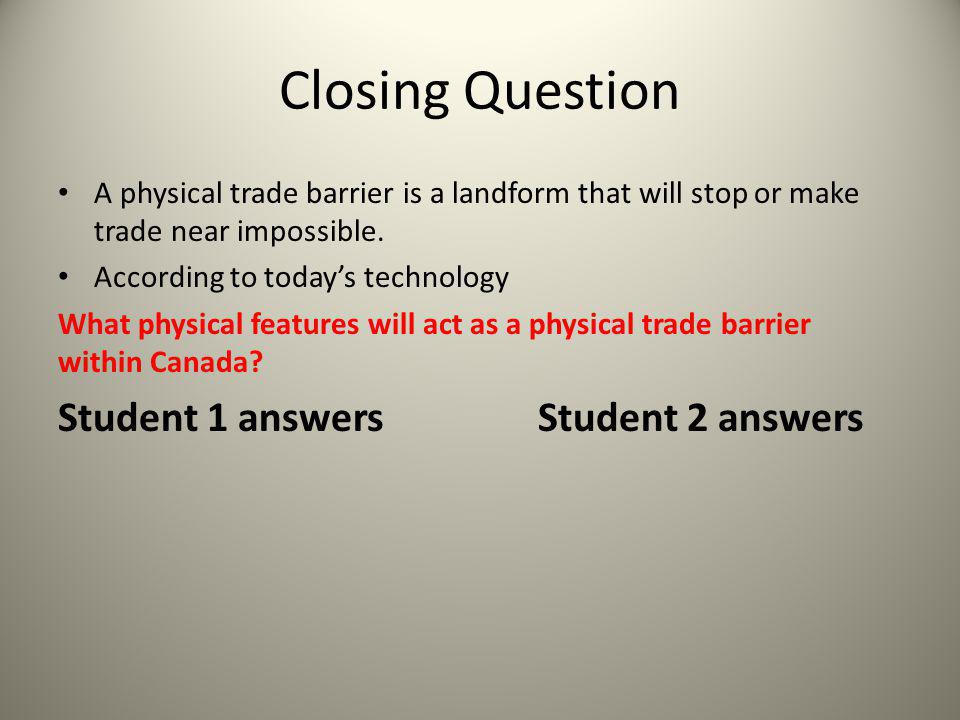 Closing Question A physical trade barrier is a landform that will stop or make trade near impossible. According to today's technology What physical fe