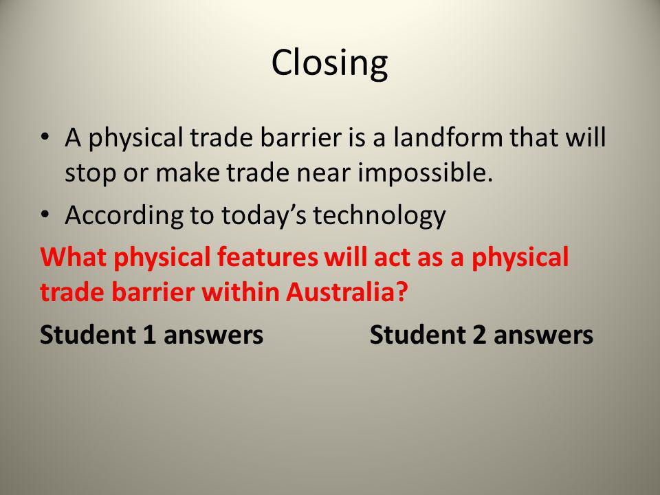 Closing A physical trade barrier is a landform that will stop or make trade near impossible. According to today's technology What physical features wi