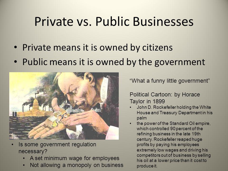 "Private vs. Public Businesses Private means it is owned by citizens Public means it is owned by the government ""What a funny little government"" Politi"